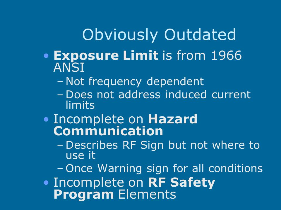 Obviously Outdated Exposure Limit is from 1966 ANSI –Not frequency dependent –Does not address induced current limits Incomplete on Hazard Communicati