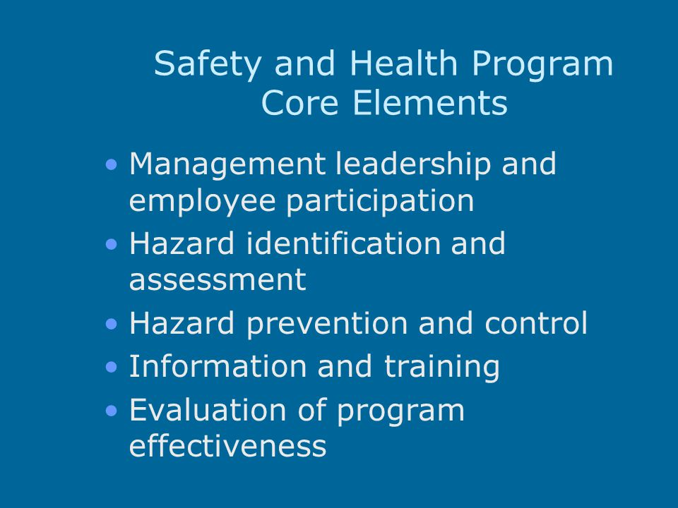 Safety and Health Program Core Elements Management leadership and employee participation Hazard identification and assessment Hazard prevention and co