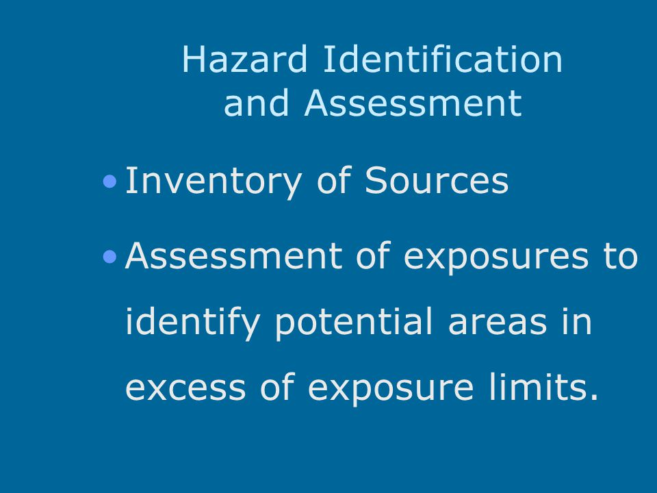 Hazard Identification and Assessment Inventory of Sources Assessment of exposures to identify potential areas in excess of exposure limits.