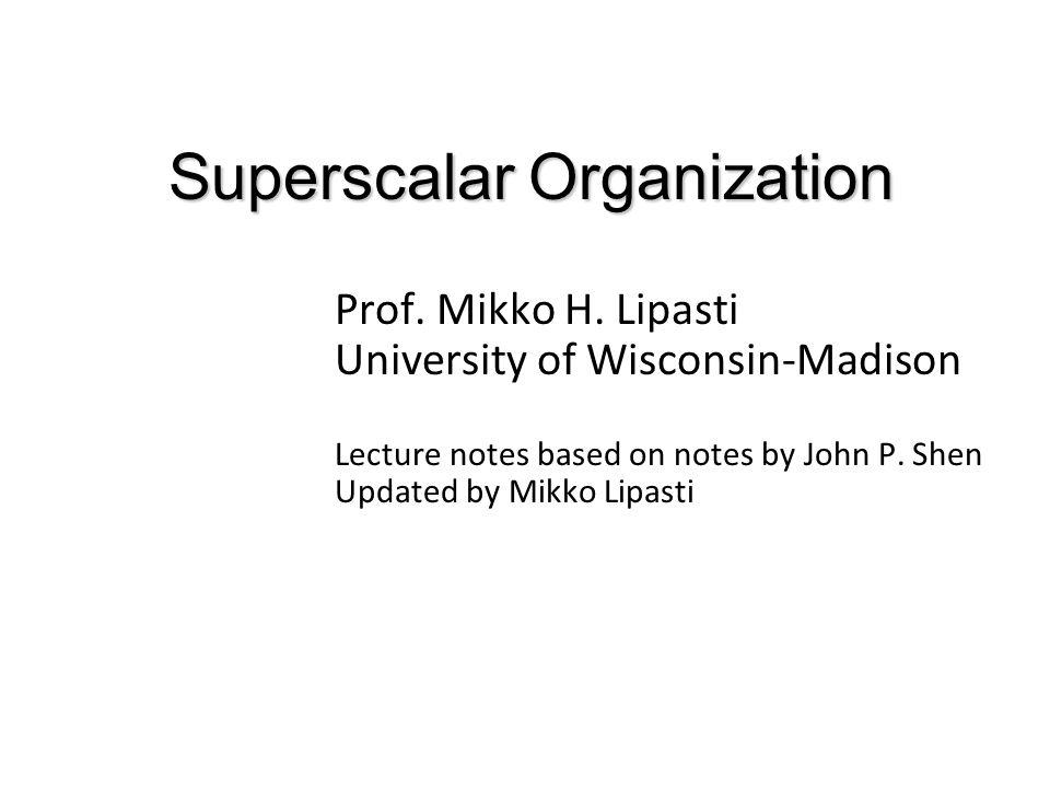 Superscalar Organization Prof. Mikko H. Lipasti University of Wisconsin-Madison Lecture notes based on notes by John P. Shen Updated by Mikko Lipasti