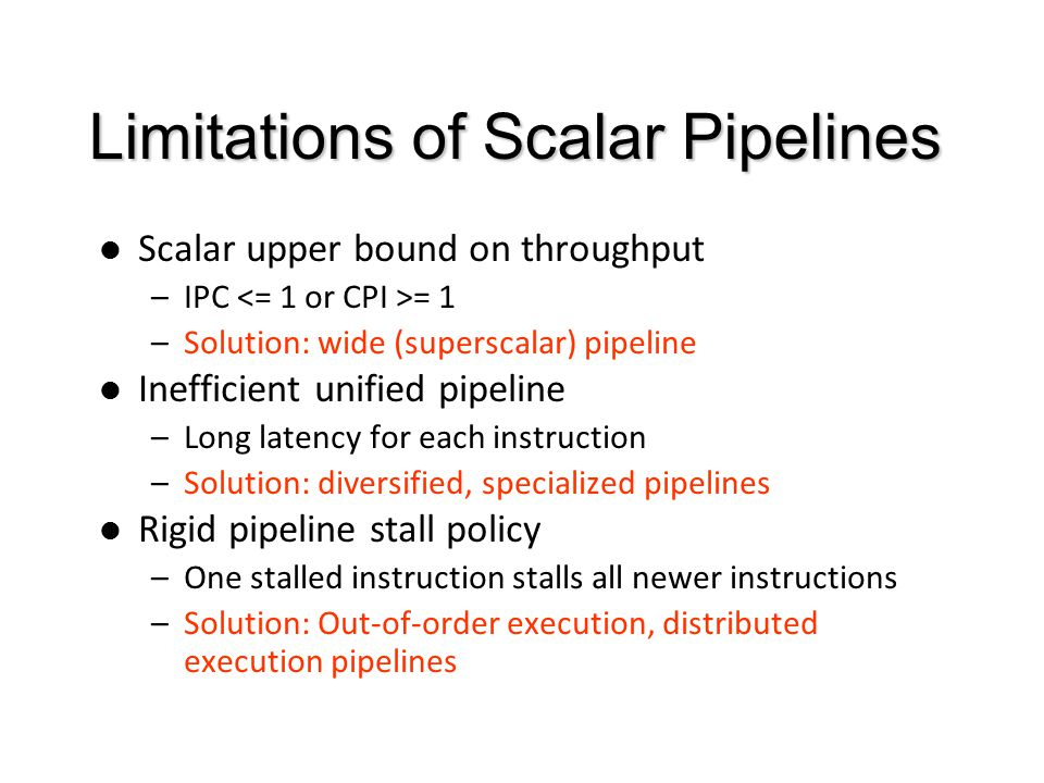 Limitations of Scalar Pipelines Scalar upper bound on throughput –IPC = 1 –Solution: wide (superscalar) pipeline Inefficient unified pipeline –Long latency for each instruction –Solution: diversified, specialized pipelines Rigid pipeline stall policy –One stalled instruction stalls all newer instructions –Solution: Out-of-order execution, distributed execution pipelines