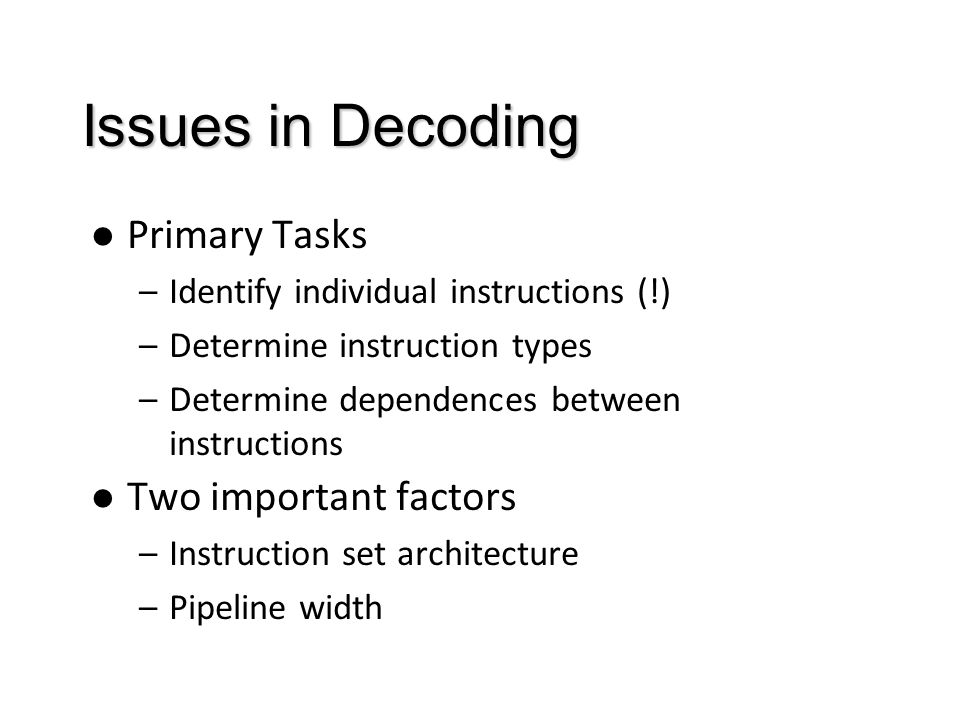 Issues in Decoding Primary Tasks –Identify individual instructions (!) –Determine instruction types –Determine dependences between instructions Two important factors –Instruction set architecture –Pipeline width