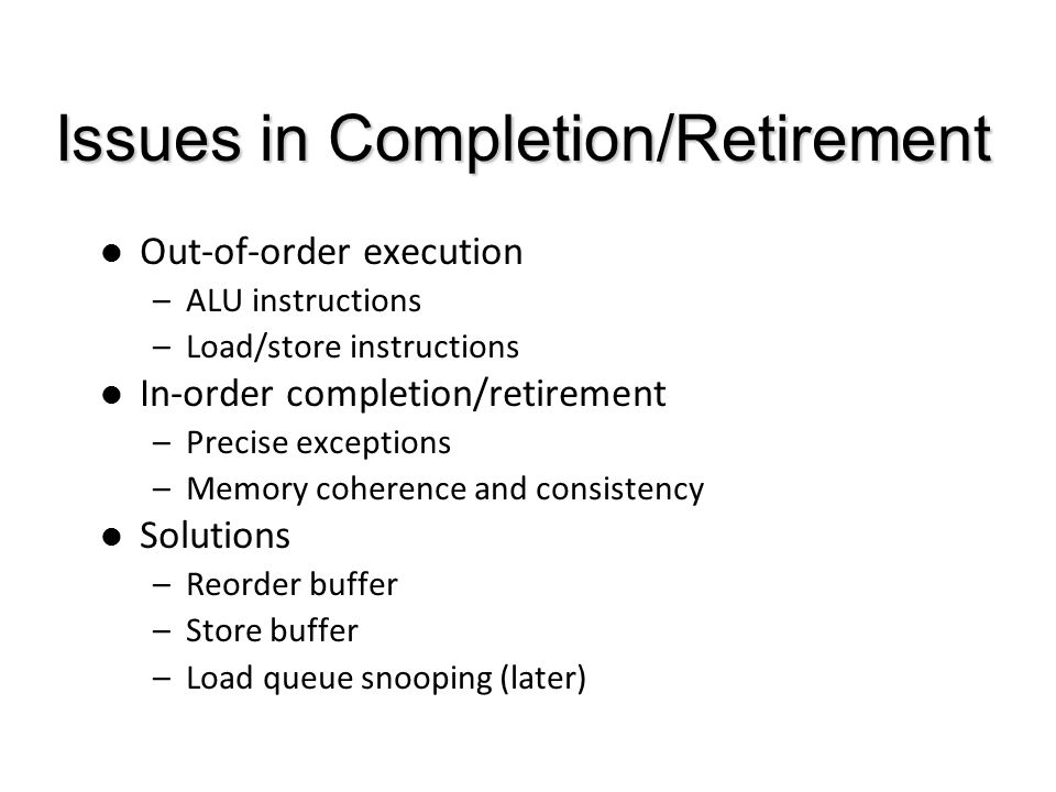 Issues in Completion/Retirement Out-of-order execution –ALU instructions –Load/store instructions In-order completion/retirement –Precise exceptions –Memory coherence and consistency Solutions –Reorder buffer –Store buffer –Load queue snooping (later)