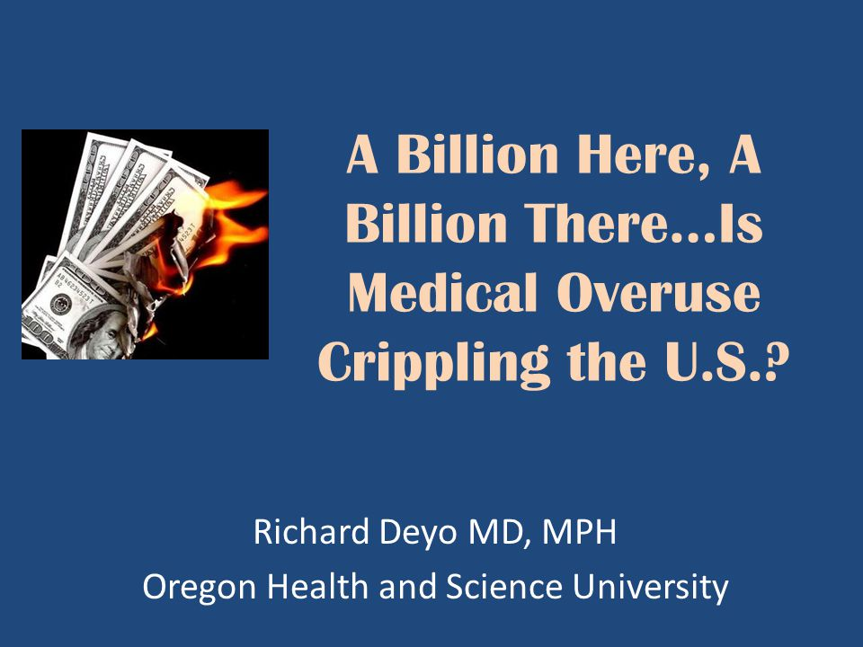 A Billion Here, A Billion There…Is Medical Overuse Crippling the U.S.? Richard Deyo MD, MPH Oregon Health and Science University