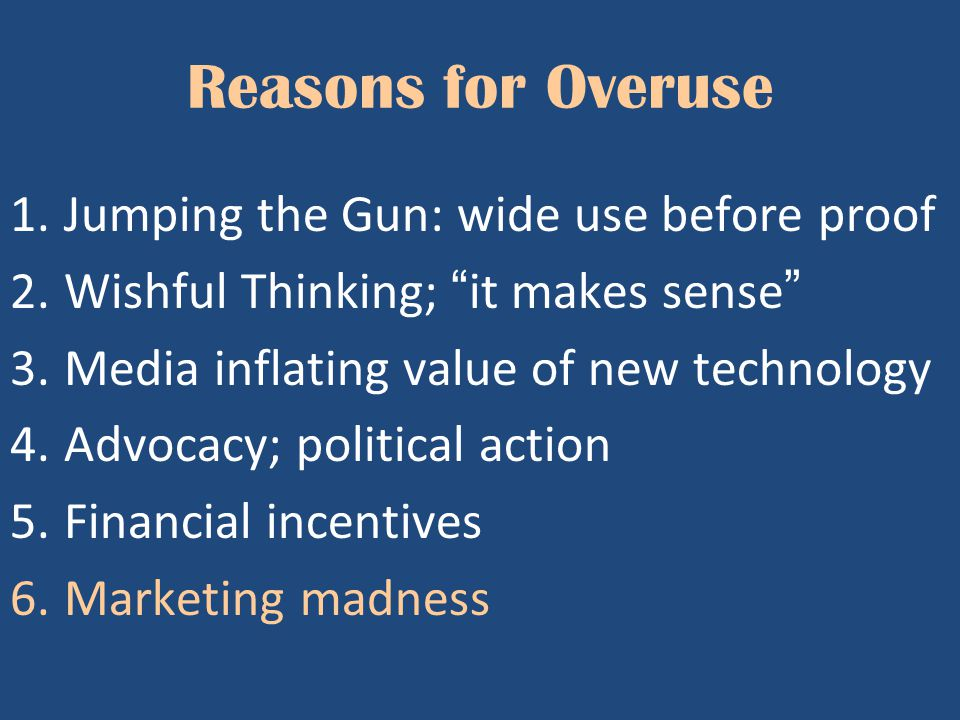 "Reasons for Overuse 1.Jumping the Gun: wide use before proof 2.Wishful Thinking; ""it makes sense"" 3.Media inflating value of new technology 4.Advocacy"