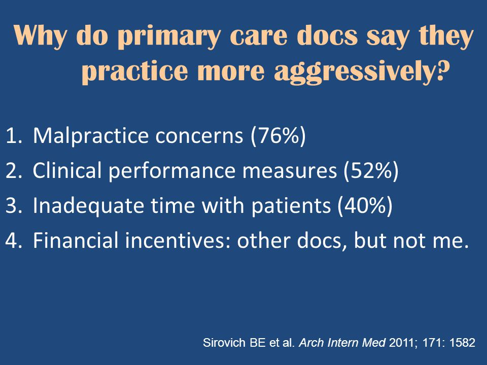 Why do primary care docs say they practice more aggressively? 1.Malpractice concerns (76%) 2.Clinical performance measures (52%) 3.Inadequate time wit