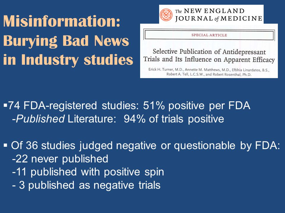 Misinformation: Burying Bad News in Industry studies  74 FDA-registered studies: 51% positive per FDA -Published Literature: 94% of trials positive 