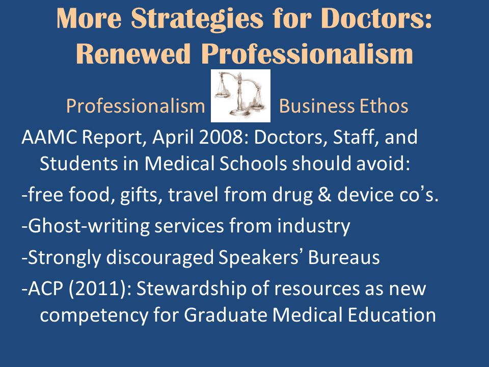 More Strategies for Doctors: Renewed Professionalism Professionalism Business Ethos AAMC Report, April 2008: Doctors, Staff, and Students in Medical S