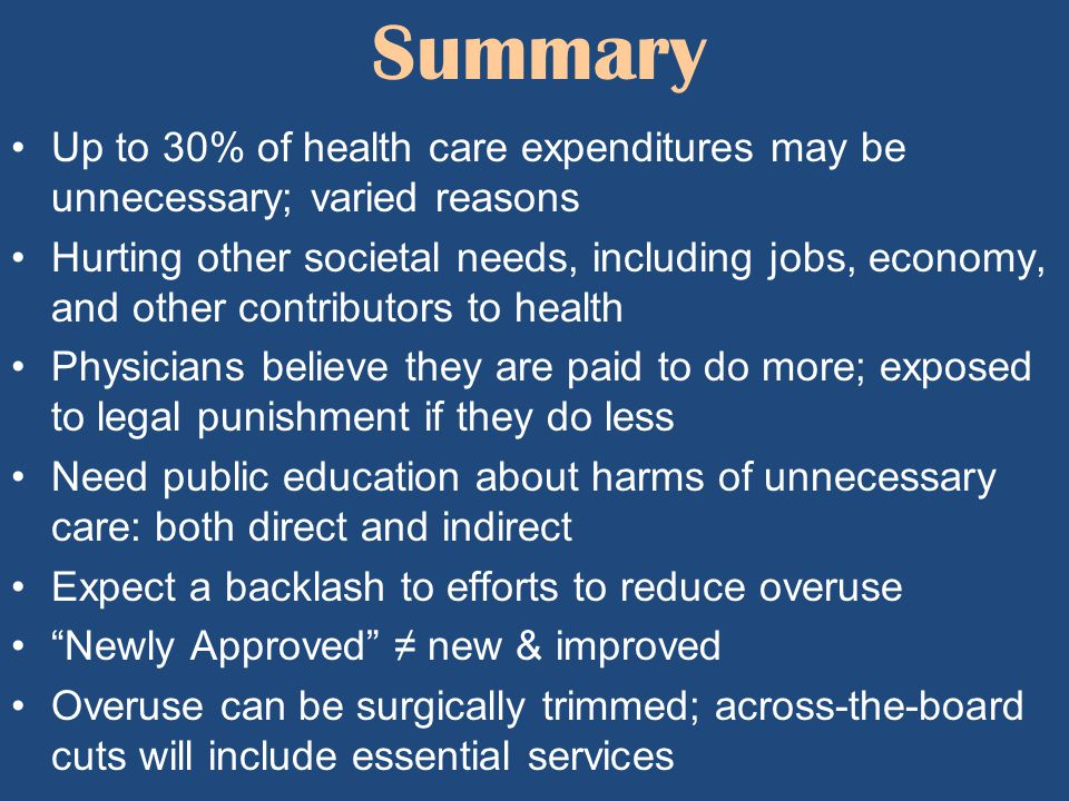 Summary Up to 30% of health care expenditures may be unnecessary; varied reasons Hurting other societal needs, including jobs, economy, and other cont