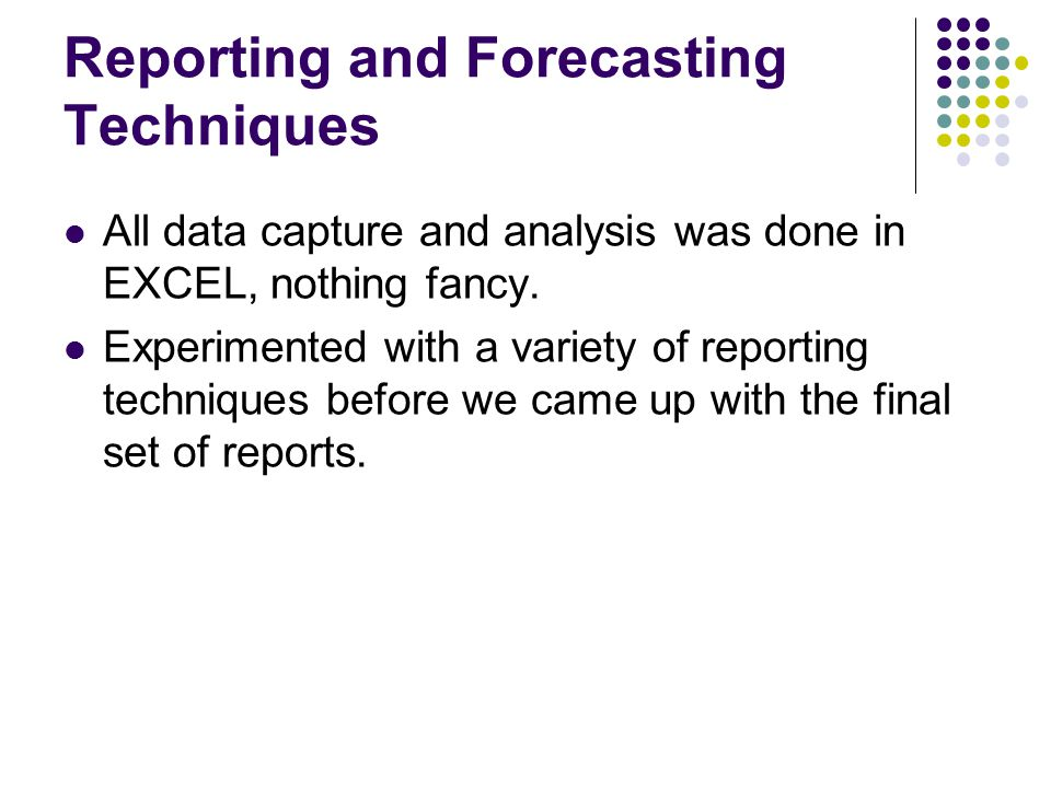 Reporting and Forecasting Techniques All data capture and analysis was done in EXCEL, nothing fancy.