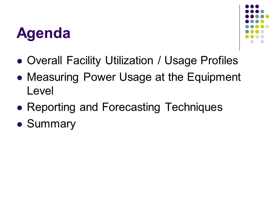 Agenda Overall Facility Utilization / Usage Profiles Measuring Power Usage at the Equipment Level Reporting and Forecasting Techniques Summary