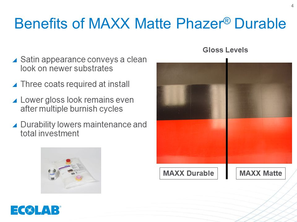 Benefits of MAXX Matte Phazer ® Durable  Satin appearance conveys a clean look on newer substrates  Three coats required at install  Lower gloss lo