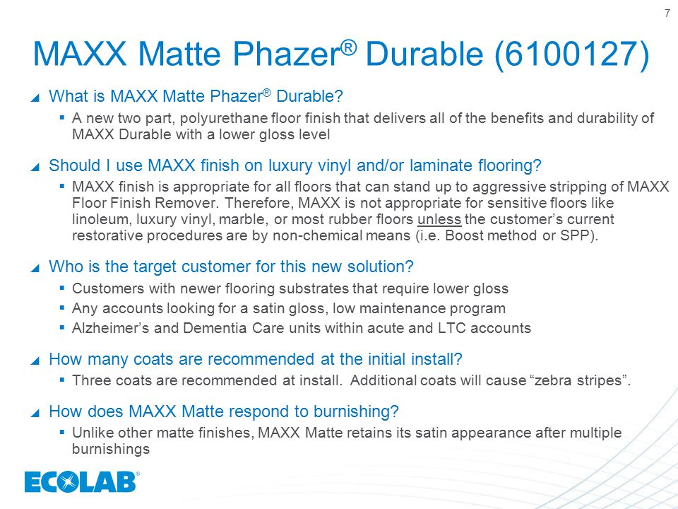 MAXX Matte Phazer ® Durable (6100127)  What is MAXX Matte Phazer ® Durable?  A new two part, polyurethane floor finish that delivers all of the bene