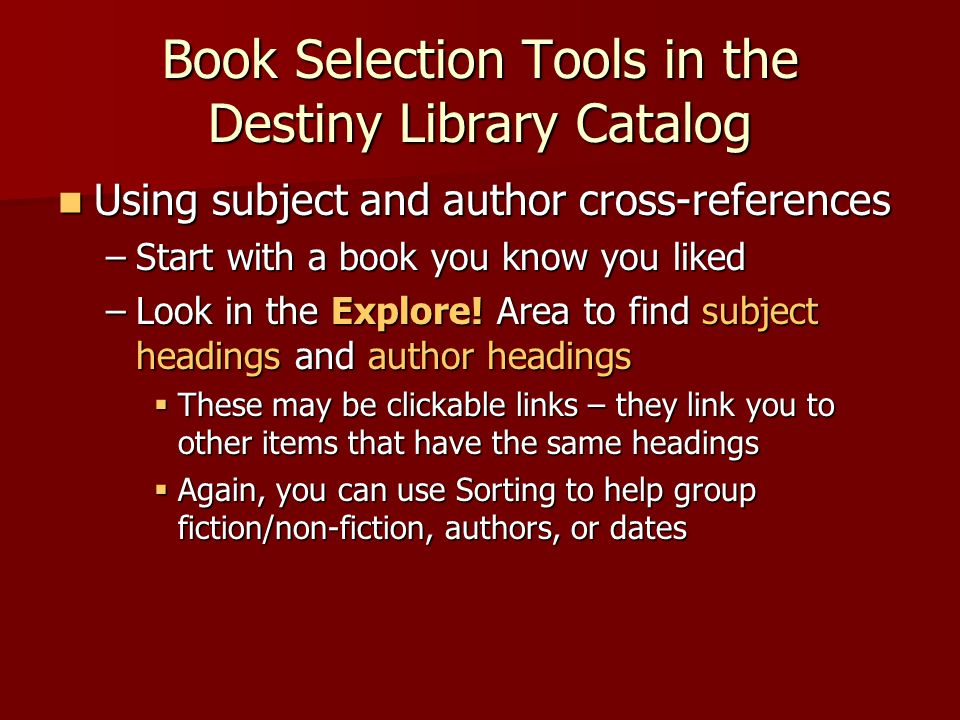 Book Selection Tools in the Destiny Library Catalog Using subject and author cross-references Using subject and author cross-references –Start with a book you know you liked –Look in the Explore.
