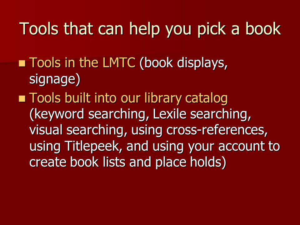 Tools that can help you pick a book Tools in the LMTC (book displays, signage) Tools in the LMTC (book displays, signage) Tools built into our library catalog (keyword searching, Lexile searching, visual searching, using cross-references, using Titlepeek, and using your account to create book lists and place holds) Tools built into our library catalog (keyword searching, Lexile searching, visual searching, using cross-references, using Titlepeek, and using your account to create book lists and place holds)