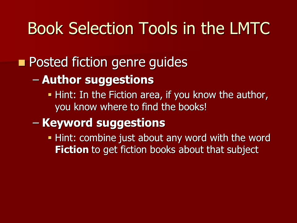 Book Selection Tools in the LMTC Posted fiction genre guides Posted fiction genre guides –Author suggestions  Hint: In the Fiction area, if you know the author, you know where to find the books.