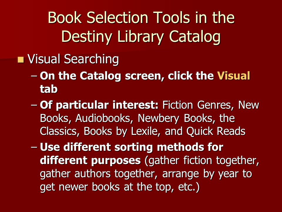 Book Selection Tools in the Destiny Library Catalog Visual Searching Visual Searching –On the Catalog screen, click the Visual tab –Of particular interest: Fiction Genres, New Books, Audiobooks, Newbery Books, the Classics, Books by Lexile, and Quick Reads –Use different sorting methods for different purposes (gather fiction together, gather authors together, arrange by year to get newer books at the top, etc.)