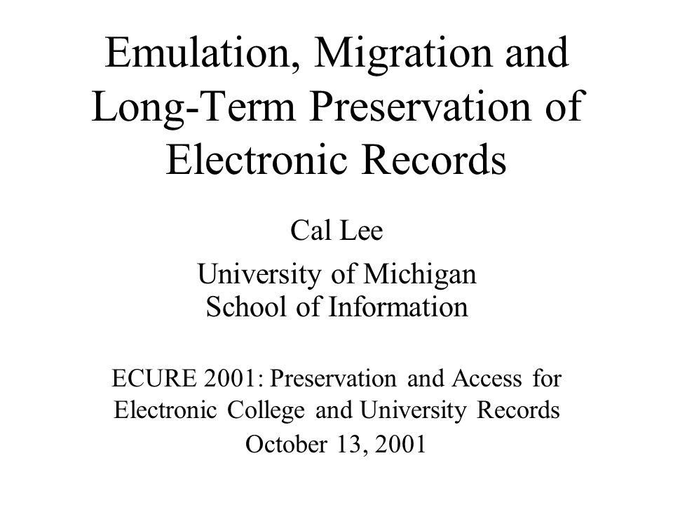Emulation, Migration and Long-Term Preservation of Electronic Records Cal Lee University of Michigan School of Information ECURE 2001: Preservation and Access for Electronic College and University Records October 13, 2001