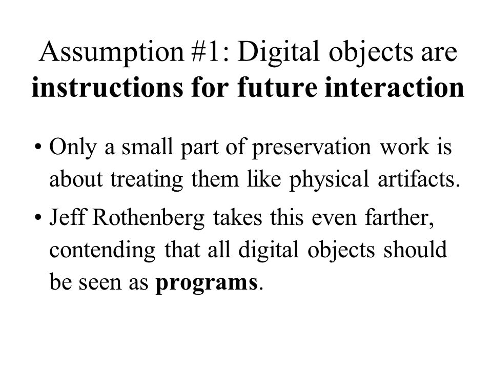 Assumption #1: Digital objects are instructions for future interaction Only a small part of preservation work is about treating them like physical artifacts.