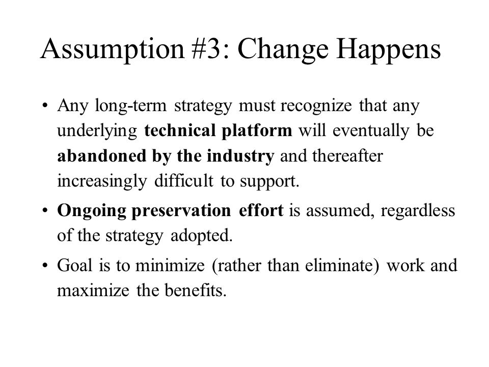 Assumption #3: Change Happens Any long-term strategy must recognize that any underlying technical platform will eventually be abandoned by the industry and thereafter increasingly difficult to support.