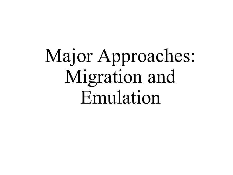 Major Approaches: Migration and Emulation