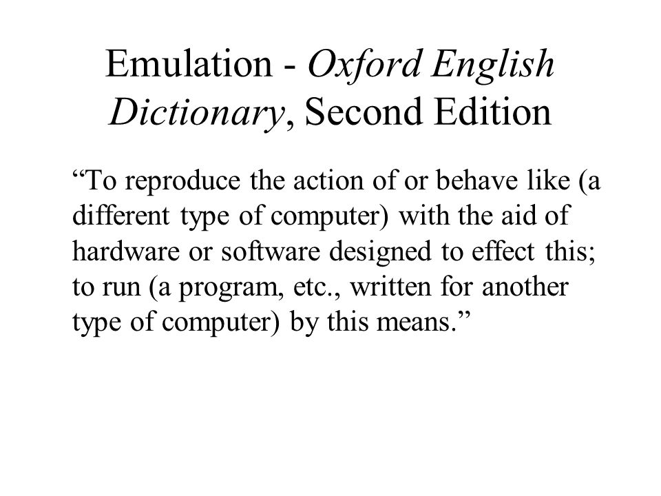Emulation - Oxford English Dictionary, Second Edition To reproduce the action of or behave like (a different type of computer) with the aid of hardware or software designed to effect this; to run (a program, etc., written for another type of computer) by this means.