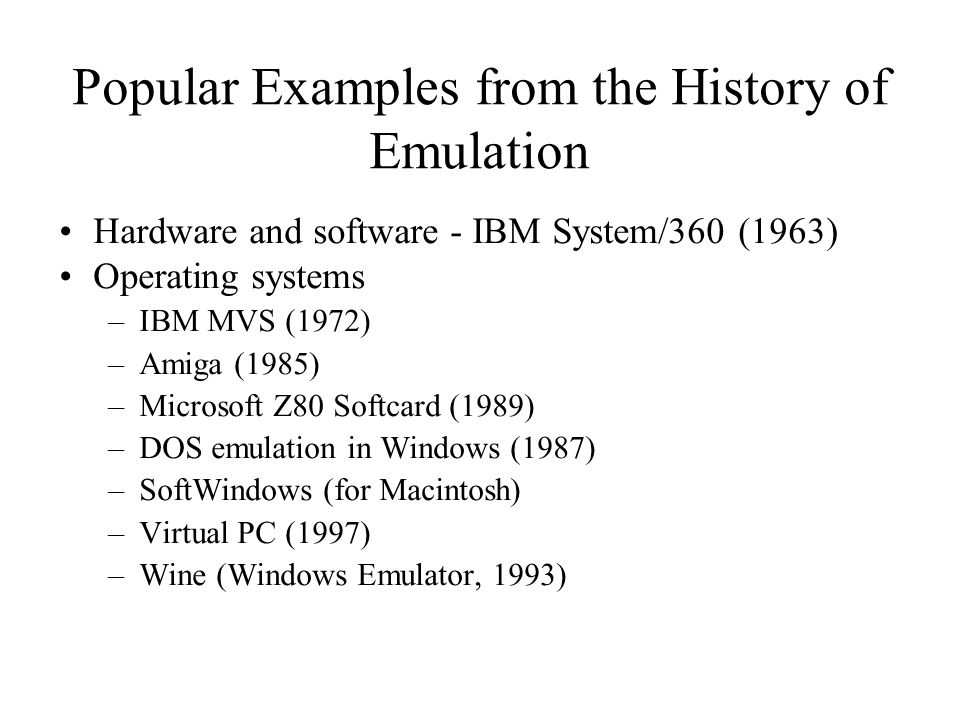 Popular Examples from the History of Emulation Hardware and software - IBM System/360 (1963) Operating systems –IBM MVS (1972) –Amiga (1985) –Microsoft Z80 Softcard (1989) –DOS emulation in Windows (1987) –SoftWindows (for Macintosh) –Virtual PC (1997) –Wine (Windows Emulator, 1993)