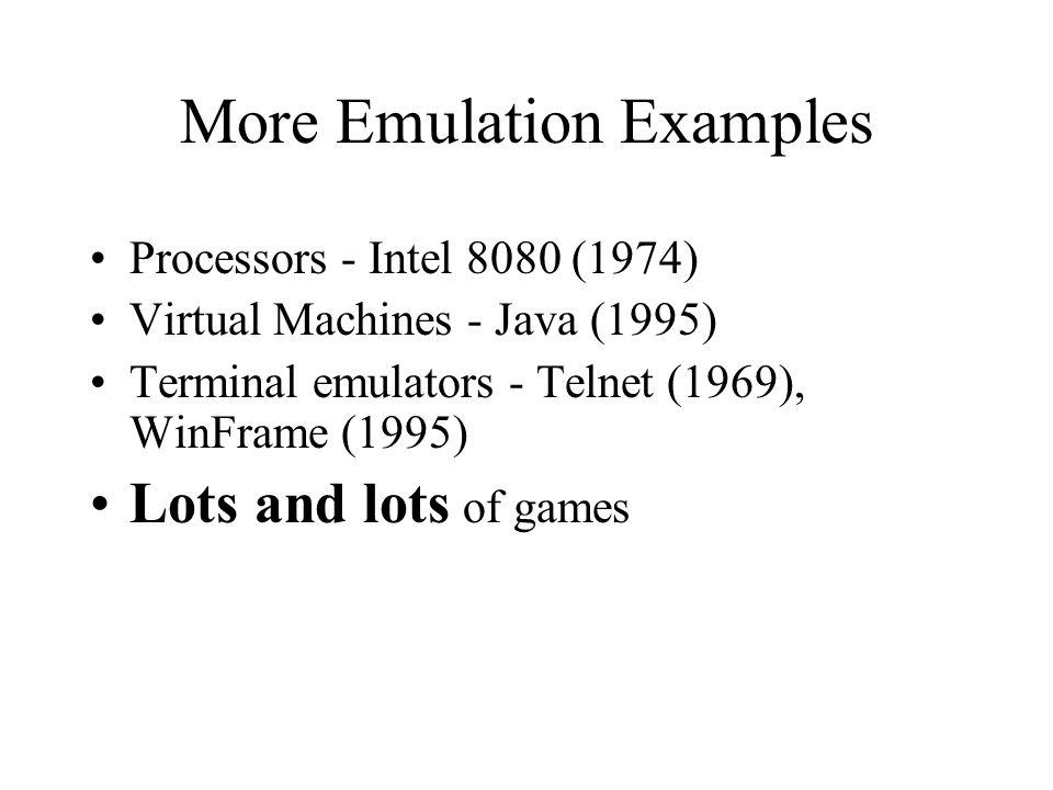More Emulation Examples Processors - Intel 8080 (1974) Virtual Machines - Java (1995) Terminal emulators - Telnet (1969), WinFrame (1995) Lots and lots of games