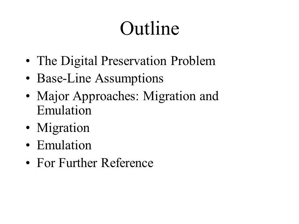 Outline The Digital Preservation Problem Base-Line Assumptions Major Approaches: Migration and Emulation Migration Emulation For Further Reference