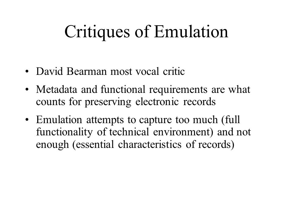 Critiques of Emulation David Bearman most vocal critic Metadata and functional requirements are what counts for preserving electronic records Emulation attempts to capture too much (full functionality of technical environment) and not enough (essential characteristics of records)