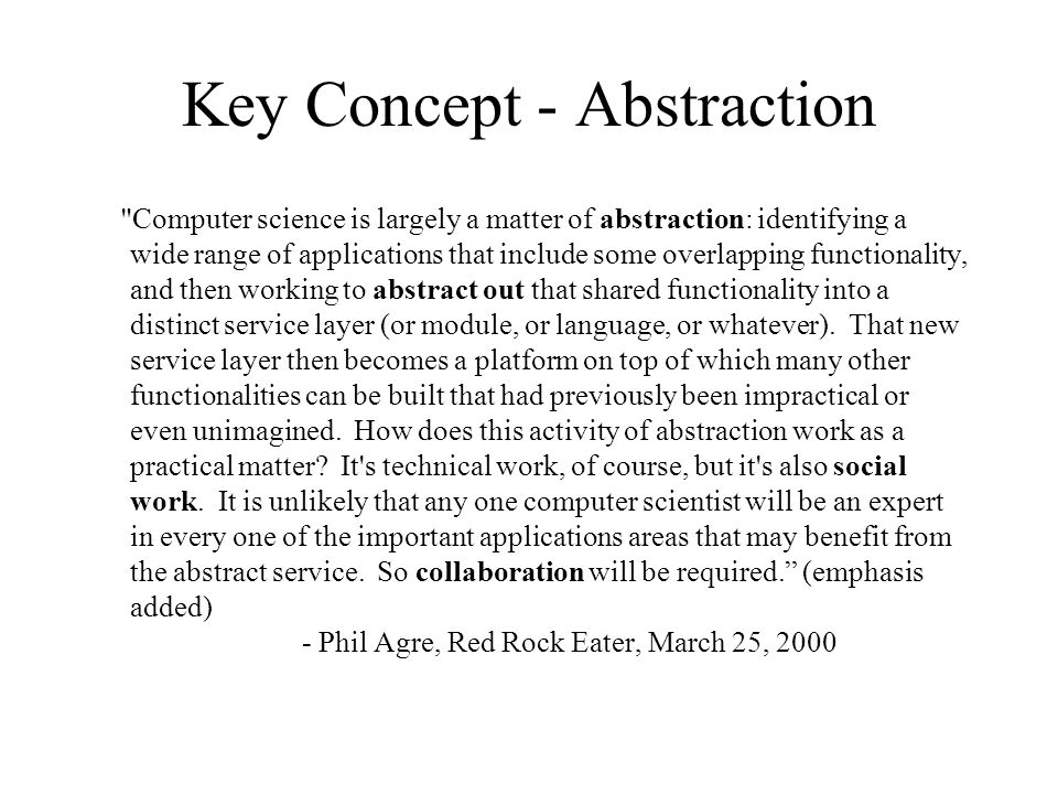 Key Concept - Abstraction Computer science is largely a matter of abstraction: identifying a wide range of applications that include some overlapping functionality, and then working to abstract out that shared functionality into a distinct service layer (or module, or language, or whatever).