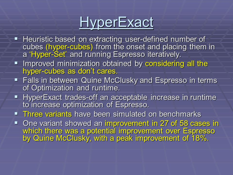 HyperExact  Heuristic based on extracting user-defined number of cubes (hyper-cubes) from the onset and placing them in a 'Hyper-Set' and running Espresso iteratively.