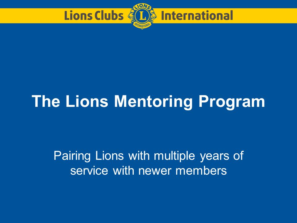 The Lions Mentoring Program Pairing Lions with multiple years of service with newer members