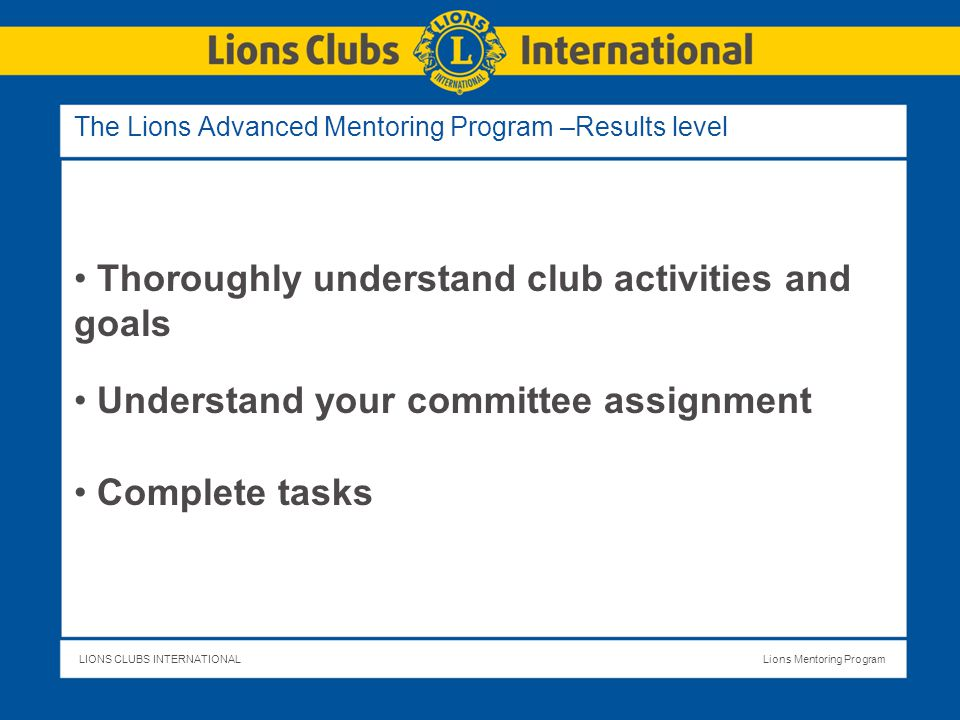 LIONS CLUBS INTERNATIONALLions Mentoring Program The Lions Advanced Mentoring Program –Results level Thoroughly understand club activities and goals Understand your committee assignment Complete tasks