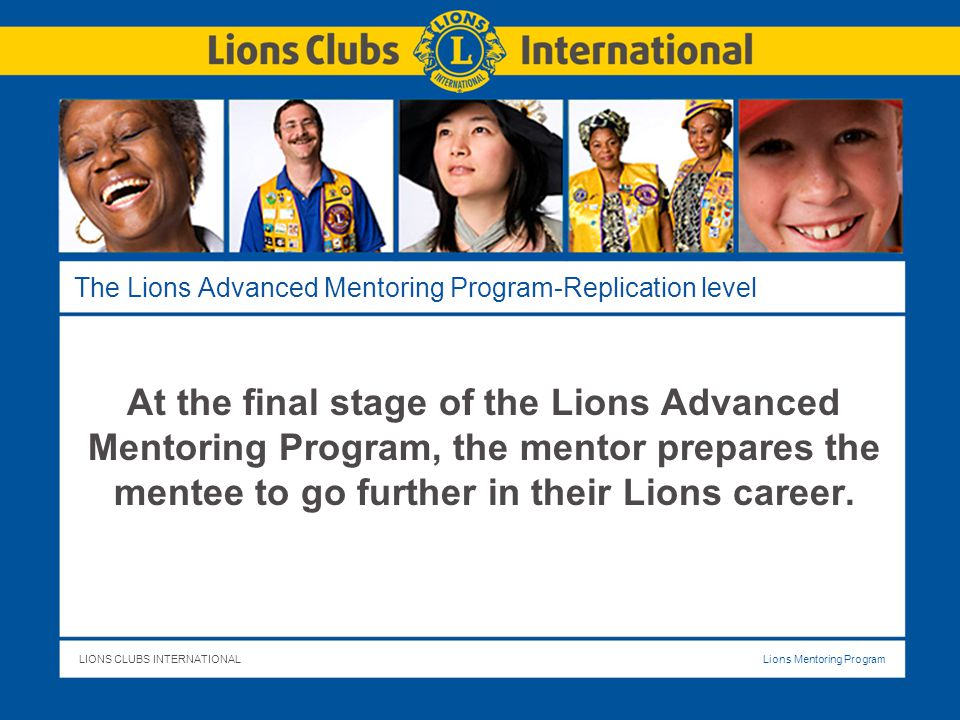LIONS CLUBS INTERNATIONALLions Mentoring Program The Lions Advanced Mentoring Program-Replication level At the final stage of the Lions Advanced Mentoring Program, the mentor prepares the mentee to go further in their Lions career.