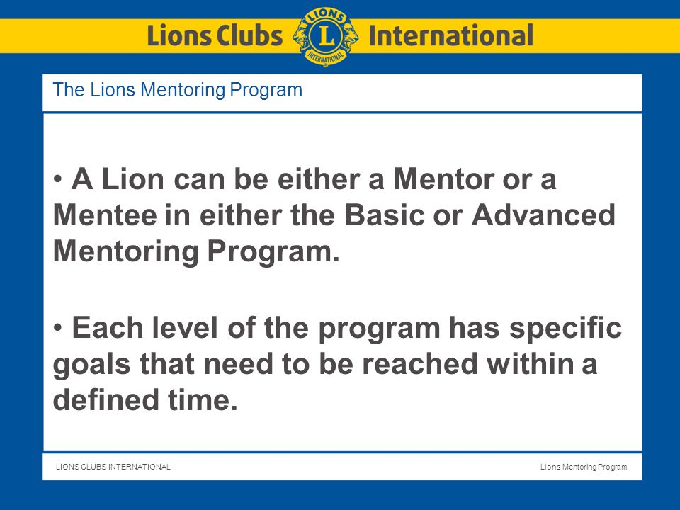 LIONS CLUBS INTERNATIONALLions Mentoring Program Frequently Asked Questions How do I keep track of my progress in the Lions Mentoring Program.