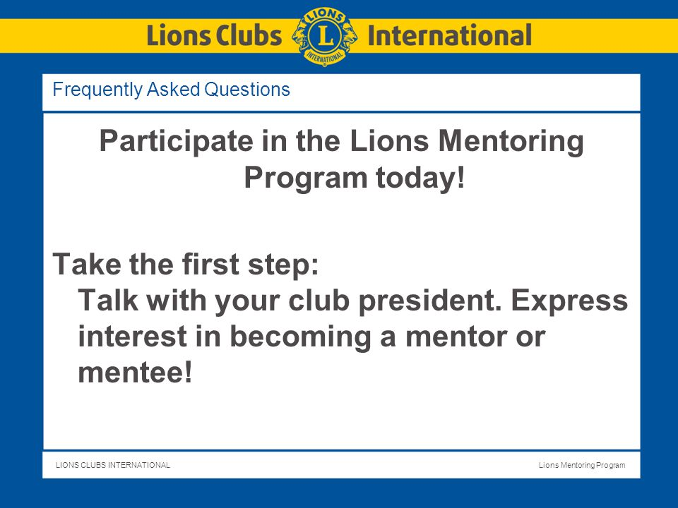 LIONS CLUBS INTERNATIONALLions Mentoring Program Frequently Asked Questions Participate in the Lions Mentoring Program today.