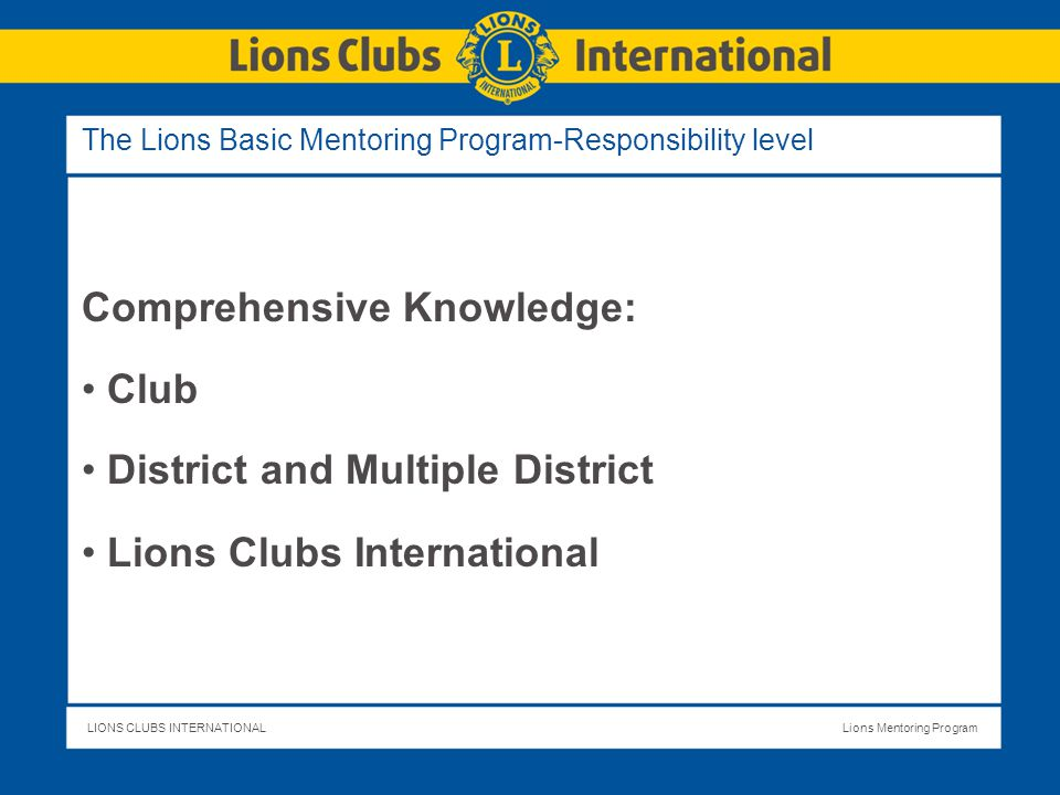 LIONS CLUBS INTERNATIONALLions Mentoring Program The Lions Basic Mentoring Program-Responsibility level Comprehensive Knowledge: Club District and Multiple District Lions Clubs International