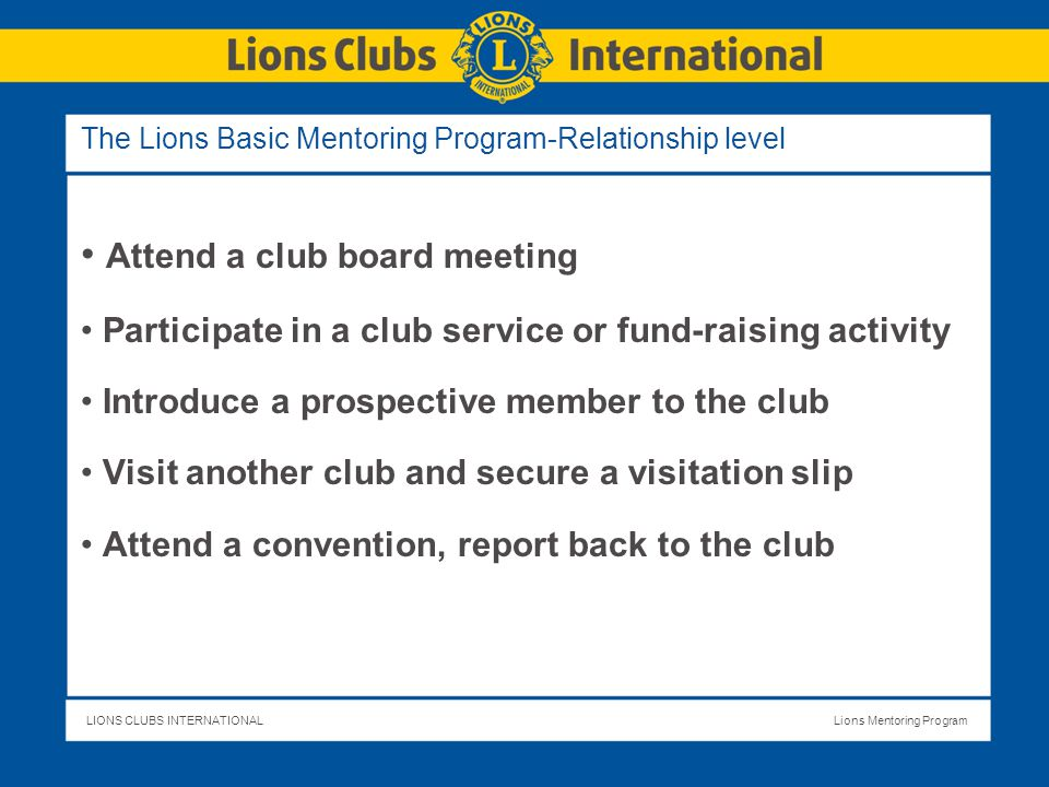 LIONS CLUBS INTERNATIONALLions Mentoring Program The Lions Basic Mentoring Program-Relationship level Attend a club board meeting Participate in a club service or fund-raising activity Introduce a prospective member to the club Visit another club and secure a visitation slip Attend a convention, report back to the club