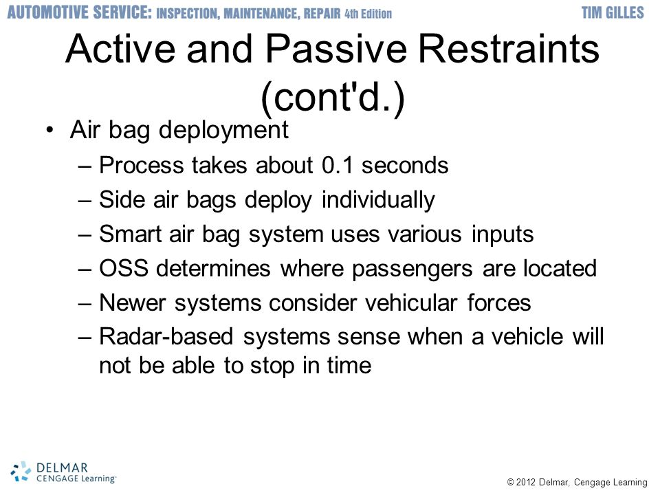 Active and Passive Restraints (cont d.) Air bag deployment –Process takes about 0.1 seconds –Side air bags deploy individually –Smart air bag system uses various inputs –OSS determines where passengers are located –Newer systems consider vehicular forces –Radar-based systems sense when a vehicle will not be able to stop in time