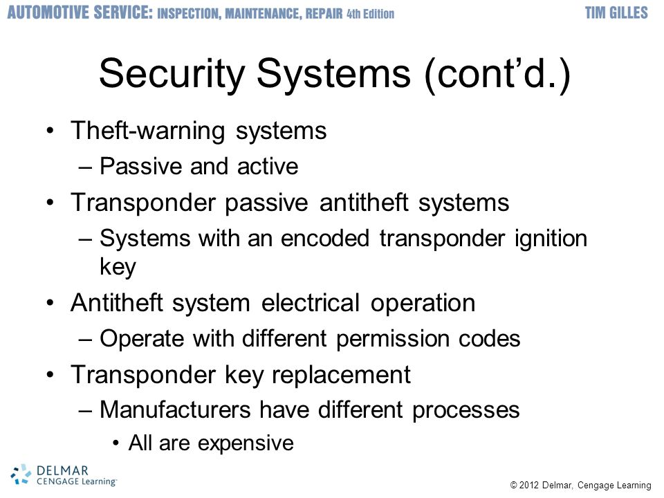 Security Systems (cont'd.) Theft-warning systems –Passive and active Transponder passive antitheft systems –Systems with an encoded transponder ignition key Antitheft system electrical operation –Operate with different permission codes Transponder key replacement –Manufacturers have different processes All are expensive