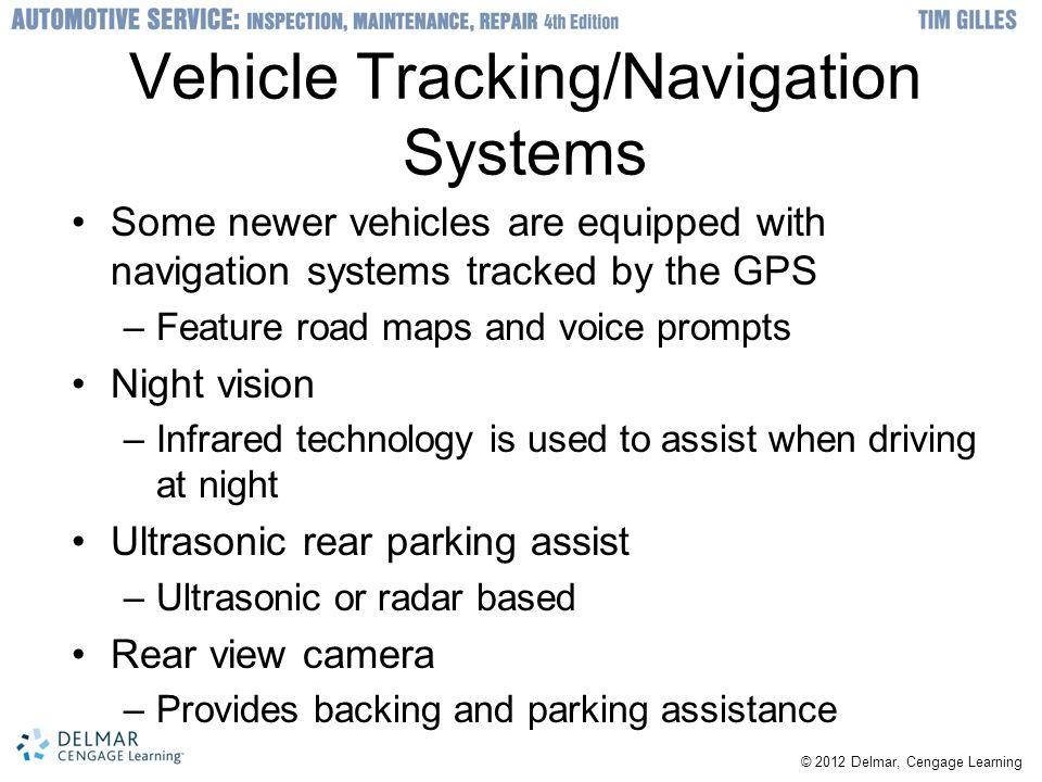 © 2012 Delmar, Cengage Learning Vehicle Tracking/Navigation Systems Some newer vehicles are equipped with navigation systems tracked by the GPS –Feature road maps and voice prompts Night vision –Infrared technology is used to assist when driving at night Ultrasonic rear parking assist –Ultrasonic or radar based Rear view camera –Provides backing and parking assistance