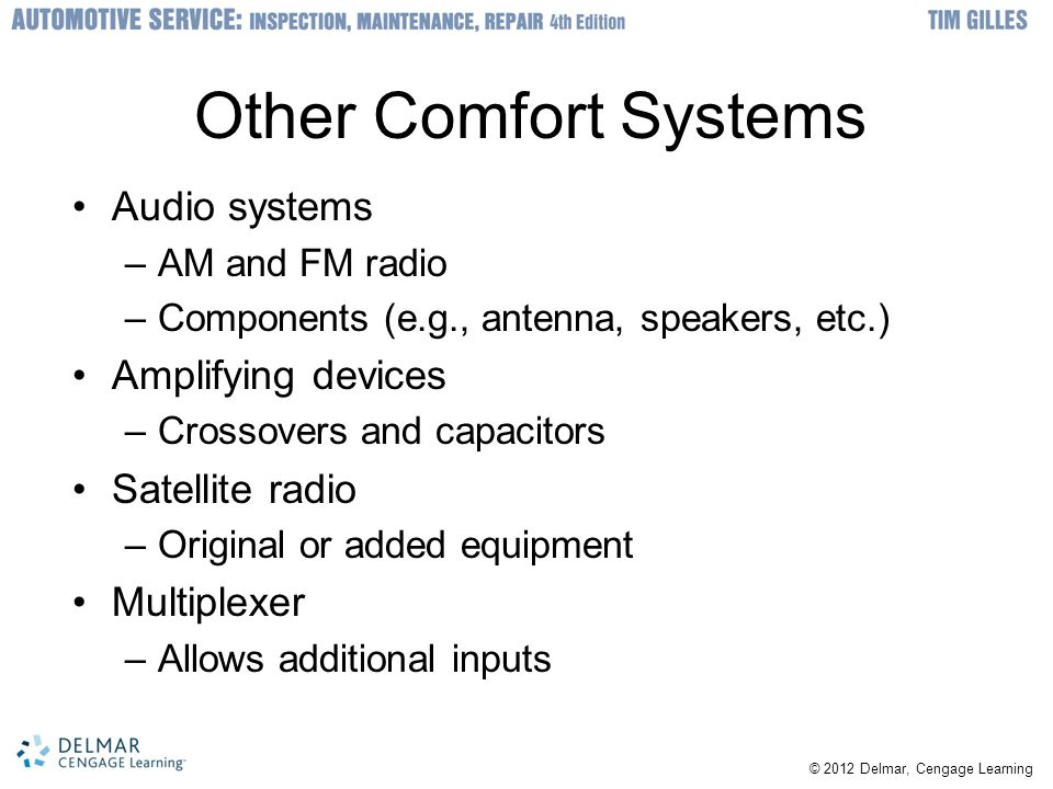 © 2012 Delmar, Cengage Learning Other Comfort Systems Audio systems –AM and FM radio –Components (e.g., antenna, speakers, etc.) Amplifying devices –Crossovers and capacitors Satellite radio –Original or added equipment Multiplexer –Allows additional inputs