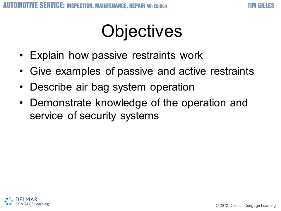 © 2012 Delmar, Cengage Learning Objectives Explain how passive restraints work Give examples of passive and active restraints Describe air bag system operation Demonstrate knowledge of the operation and service of security systems
