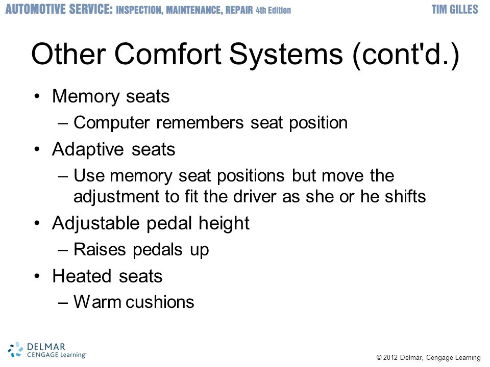 © 2012 Delmar, Cengage Learning Other Comfort Systems (cont d.) Memory seats –Computer remembers seat position Adaptive seats –Use memory seat positions but move the adjustment to fit the driver as she or he shifts Adjustable pedal height –Raises pedals up Heated seats –Warm cushions