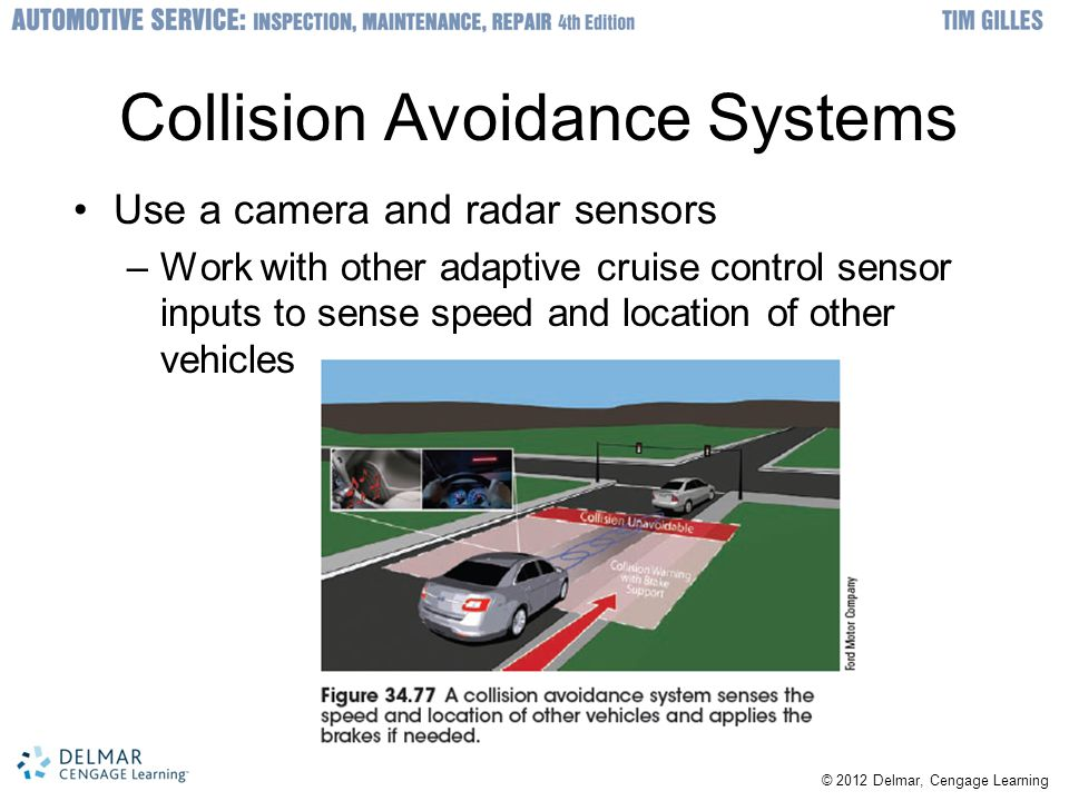 © 2012 Delmar, Cengage Learning Collision Avoidance Systems Use a camera and radar sensors –Work with other adaptive cruise control sensor inputs to sense speed and location of other vehicles