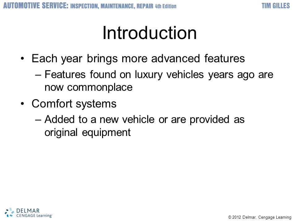 © 2012 Delmar, Cengage Learning Introduction Each year brings more advanced features –Features found on luxury vehicles years ago are now commonplace Comfort systems –Added to a new vehicle or are provided as original equipment