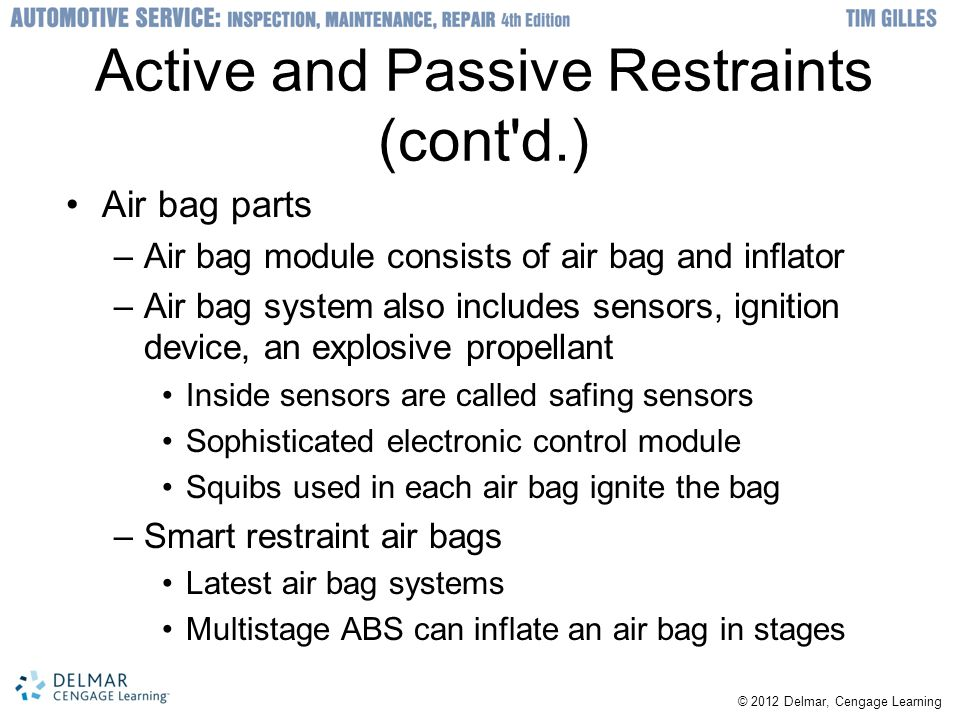 Active and Passive Restraints (cont d.) Air bag parts –Air bag module consists of air bag and inflator –Air bag system also includes sensors, ignition device, an explosive propellant Inside sensors are called safing sensors Sophisticated electronic control module Squibs used in each air bag ignite the bag –Smart restraint air bags Latest air bag systems Multistage ABS can inflate an air bag in stages