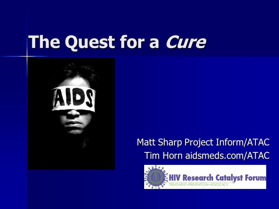 The Quest for a Cure Matt Sharp Project Inform/ATAC Tim Horn aidsmeds.com/ATAC