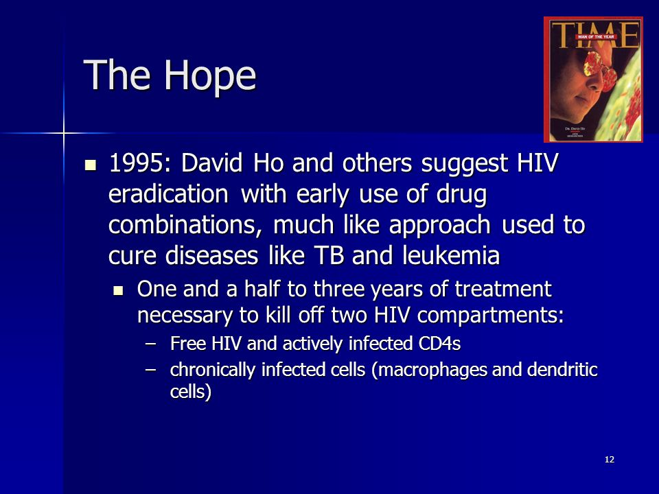 12 The Hope 1995: David Ho and others suggest HIV eradication with early use of drug combinations, much like approach used to cure diseases like TB and leukemia 1995: David Ho and others suggest HIV eradication with early use of drug combinations, much like approach used to cure diseases like TB and leukemia One and a half to three years of treatment necessary to kill off two HIV compartments: One and a half to three years of treatment necessary to kill off two HIV compartments: –Free HIV and actively infected CD4s –chronically infected cells (macrophages and dendritic cells)